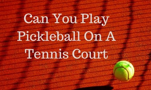 Can You Play Pickleball On A Tennis Court. featured