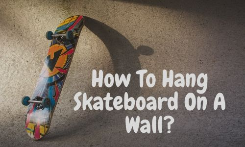 How To Hang Skateboard On A Wall