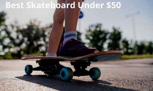Top 7 Best Skateboards Under $50 [Cheap but Good in Quality]